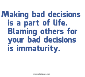 Making-bad-decisions-is-a-part-of-life.-Blaming-others-for-your-bad-decisions-is-immaturity.-status